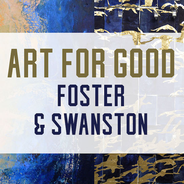 Art For Good: Foster & Swanston Opening Reception